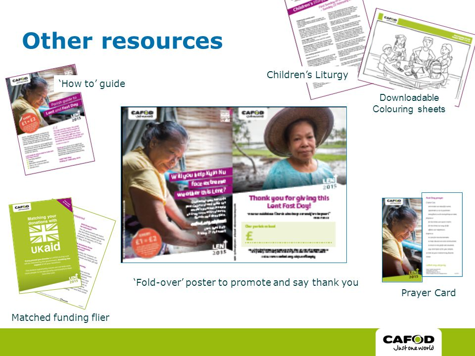 Other resources You can download and print from cafod.org.uk/Lent Lent calendar of reflections, scripture and activities An info sheet on Myanmar Stations of the Cross Weekly children's liturgy resources Or order any of these, as well as collection boxes, by calling CAFOD or emailing communityfundraising@cafod.org.uk