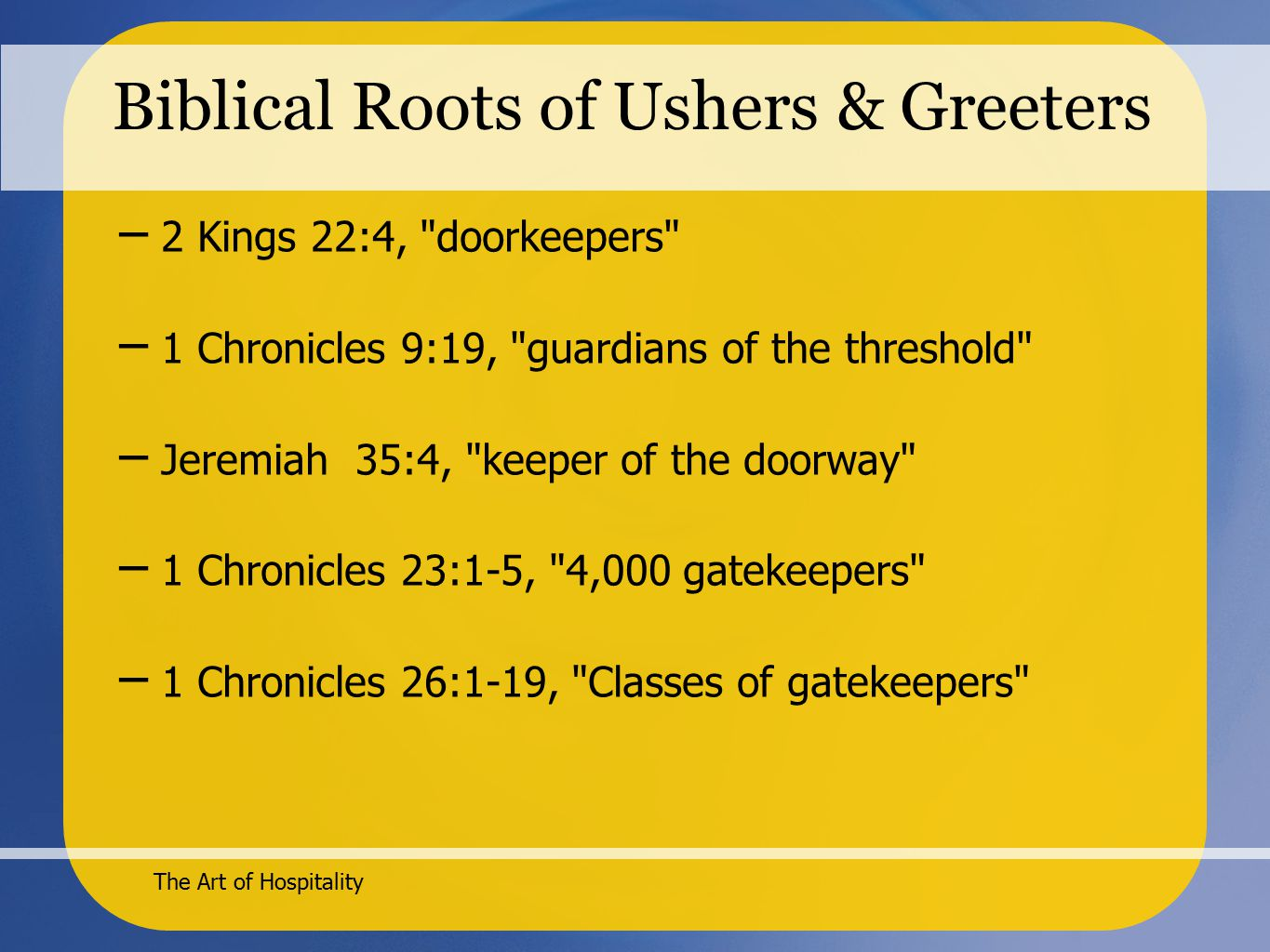 The Art of Hospitality Biblical Roots of Ushers & Greeters – 2 Kings 22:4, doorkeepers – 1 Chronicles 9:19, guardians of the threshold – Jeremiah 35:4, keeper of the doorway – 1 Chronicles 23:1-5, 4,000 gatekeepers – 1 Chronicles 26:1-19, Classes of gatekeepers