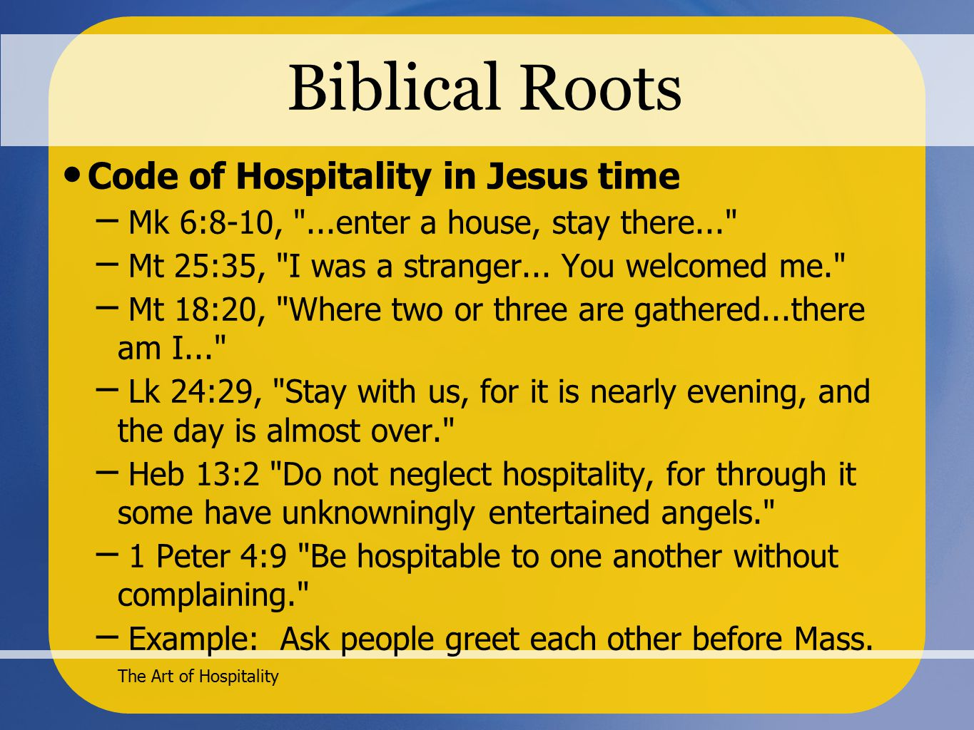 The Art of Hospitality Biblical Roots Code of Hospitality in Jesus time – Mk 6:8-10, ...enter a house, stay there... – Mt 25:35, I was a stranger...