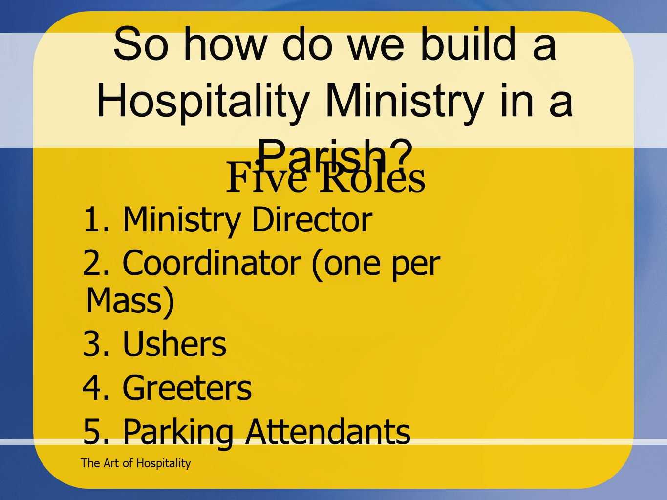 The Art of Hospitality So how do we build a Hospitality Ministry in a Parish.