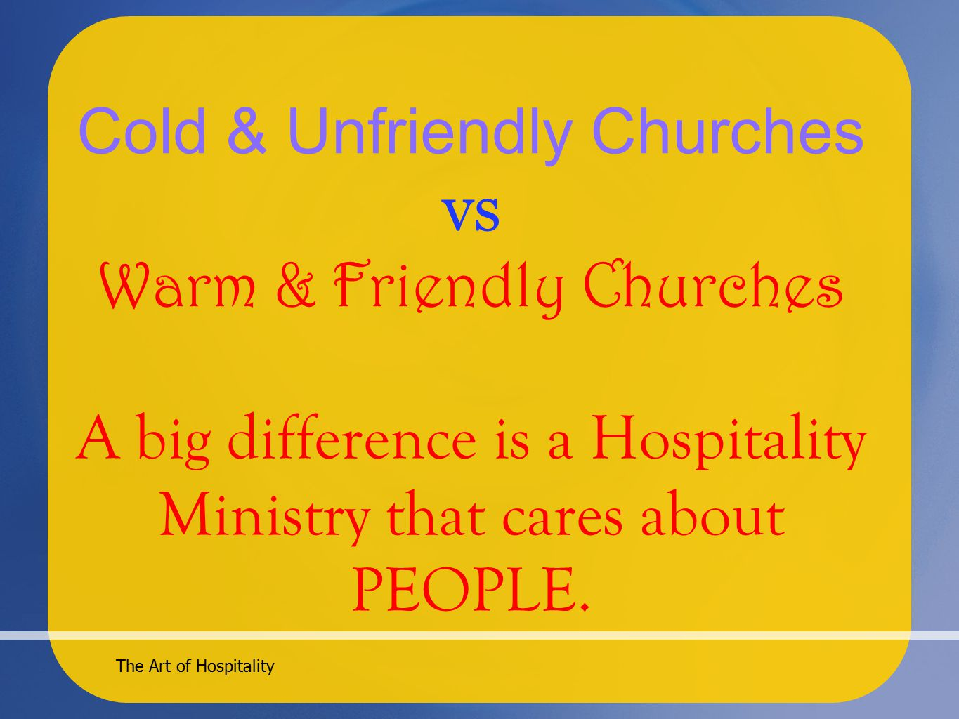 The Art of Hospitality Cold & Unfriendly Churches vs Warm & Friendly Churches A big difference is a Hospitality Ministry that cares about PEOPLE.