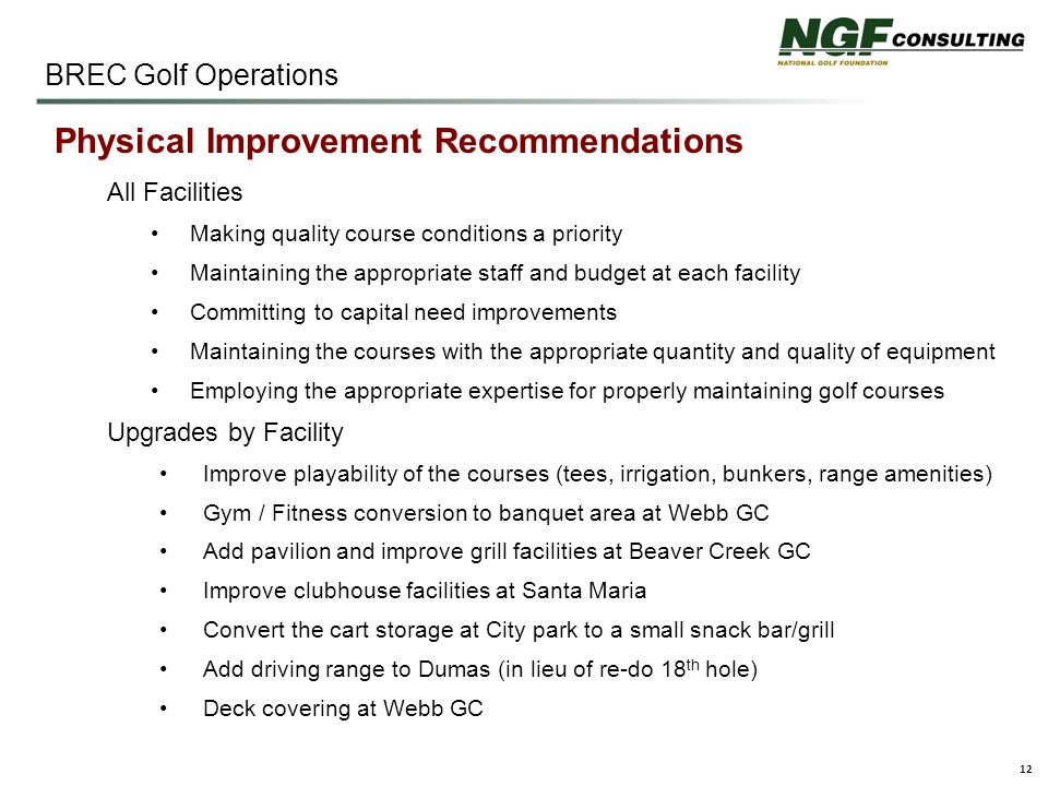 12 BREC Golf Operations Physical Improvement Recommendations All Facilities Making quality course conditions a priority Maintaining the appropriate staff and budget at each facility Committing to capital need improvements Maintaining the courses with the appropriate quantity and quality of equipment Employing the appropriate expertise for properly maintaining golf courses Upgrades by Facility Improve playability of the courses (tees, irrigation, bunkers, range amenities) Gym / Fitness conversion to banquet area at Webb GC Add pavilion and improve grill facilities at Beaver Creek GC Improve clubhouse facilities at Santa Maria Convert the cart storage at City park to a small snack bar/grill Add driving range to Dumas (in lieu of re-do 18 th hole) Deck covering at Webb GC
