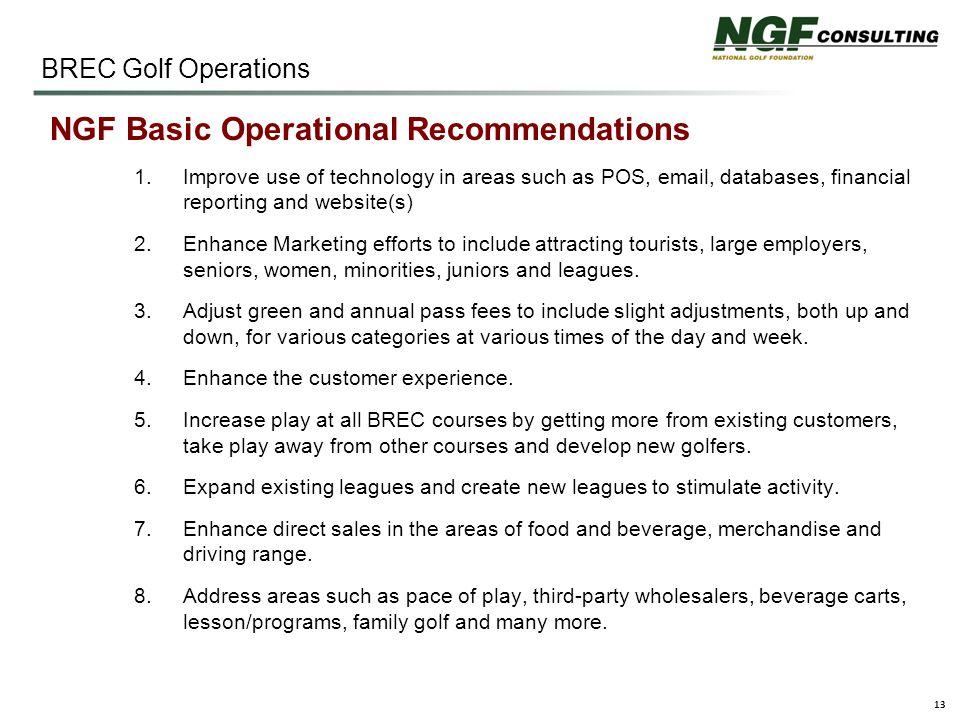 13 BREC Golf Operations NGF Basic Operational Recommendations 1.Improve use of technology in areas such as POS, email, databases, financial reporting and website(s) 2.Enhance Marketing efforts to include attracting tourists, large employers, seniors, women, minorities, juniors and leagues.