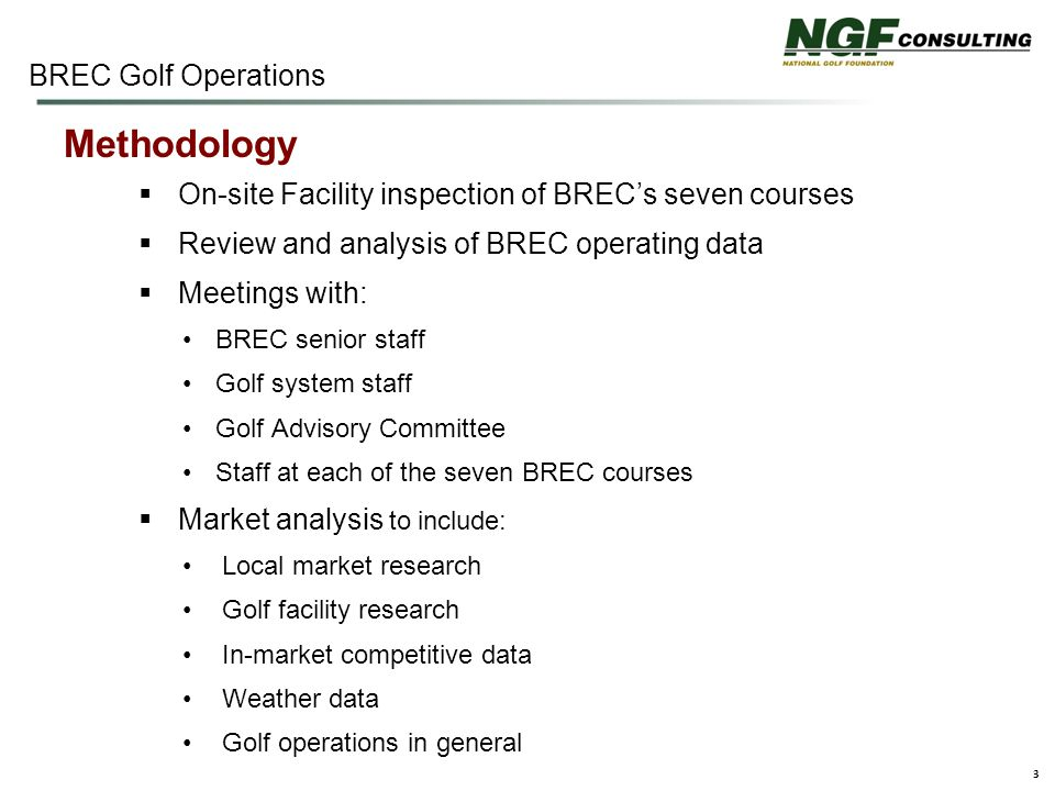 3  On-site Facility inspection of BREC's seven courses  Review and analysis of BREC operating data  Meetings with: BREC senior staff Golf system staff Golf Advisory Committee Staff at each of the seven BREC courses  Market analysis to include: Local market research Golf facility research In-market competitive data Weather data Golf operations in general Methodology