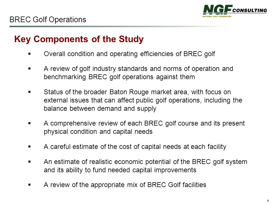 4 BREC Golf Operations Key Components of the Study  Overall condition and operating efficiencies of BREC golf  A review of golf industry standards and norms of operation and benchmarking BREC golf operations against them  Status of the broader Baton Rouge market area, with focus on external issues that can affect public golf operations, including the balance between demand and supply  A comprehensive review of each BREC golf course and its present physical condition and capital needs  A careful estimate of the cost of capital needs at each facility  An estimate of realistic economic potential of the BREC golf system and its ability to fund needed capital improvements  A review of the appropriate mix of BREC Golf facilities