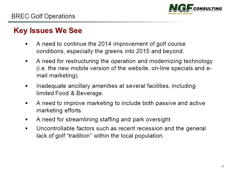 6 BREC Golf Operations Key Issues We See  A need to continue the 2014 improvement of golf course conditions, especially the greens into 2015 and beyond.