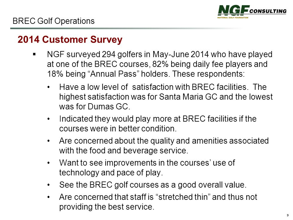 9 BREC Golf Operations 2014 Customer Survey  NGF surveyed 294 golfers in May-June 2014 who have played at one of the BREC courses, 82% being daily fee players and 18% being Annual Pass holders.