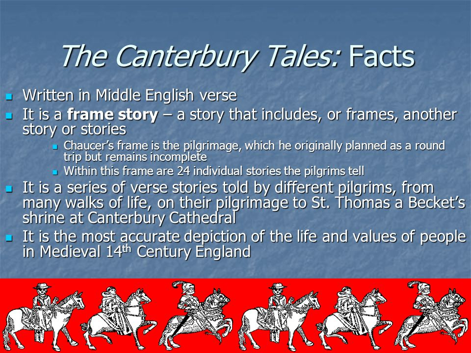 The Canterbury Tales: Facts Written in Middle English verse Written in Middle English verse It is a frame story – a story that includes, or frames, an