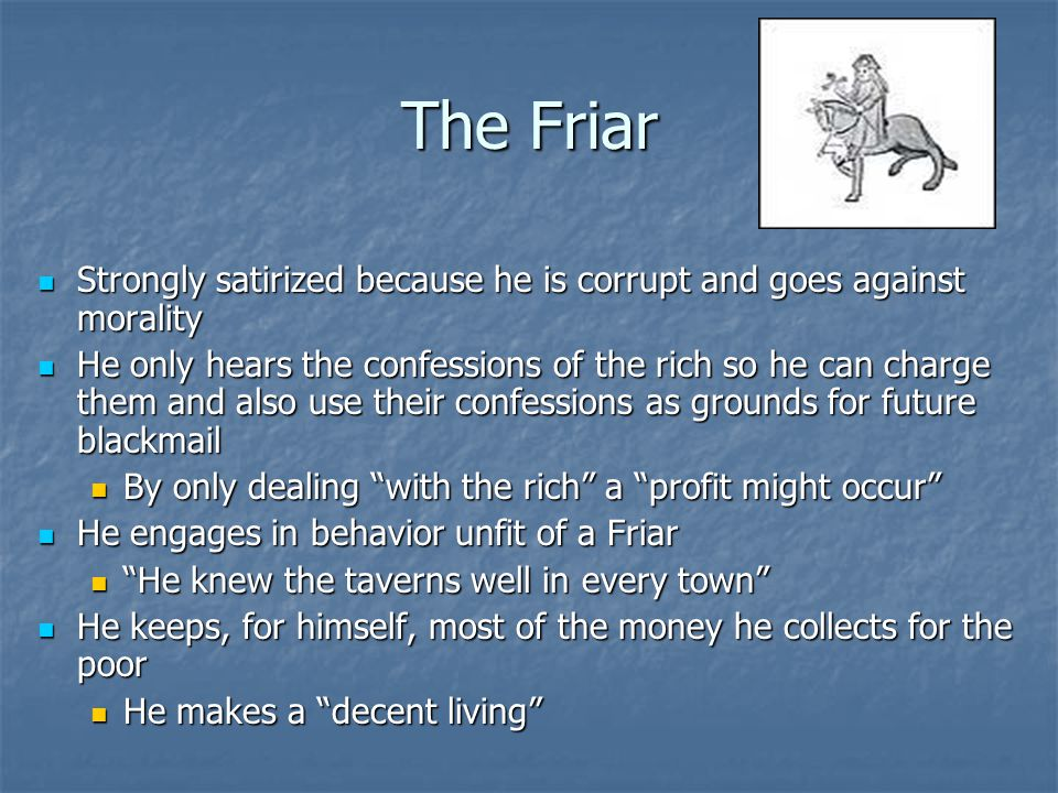 The Friar Strongly satirized because he is corrupt and goes against morality Strongly satirized because he is corrupt and goes against morality He onl