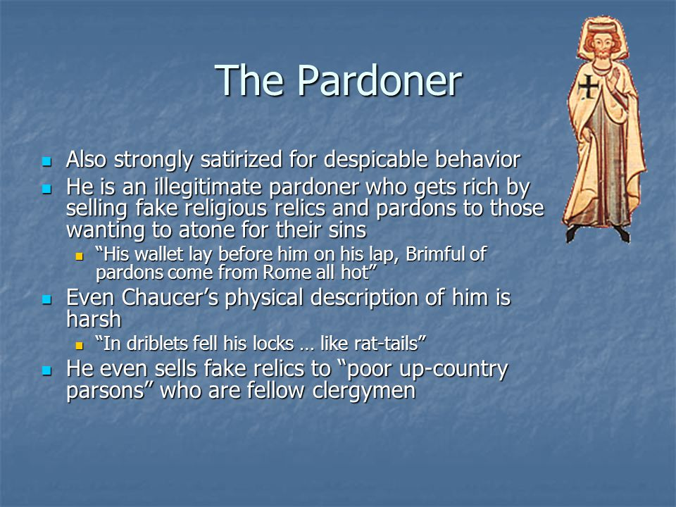 The Pardoner Also strongly satirized for despicable behavior Also strongly satirized for despicable behavior He is an illegitimate pardoner who gets r