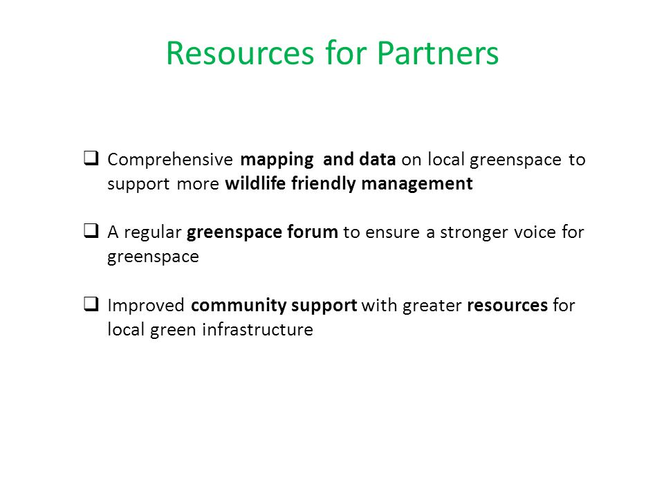 Resources for Partners  Comprehensive mapping and data on local greenspace to support more wildlife friendly management  A regular greenspace forum to ensure a stronger voice for greenspace  Improved community support with greater resources for local green infrastructure