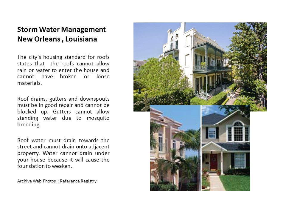 Storm Water Management New Orleans, Louisiana The city's housing standard for roofs states that the roofs cannot allow rain or water to enter the hous