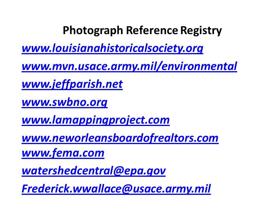 Photograph Reference Registry www.louisianahistoricalsociety.org www.mvn.usace.army.mil/environmental www.jeffparish.net www.swbno.org www.lamappingproject.com www.neworleansboardofrealtors.com www.fema.com watershedcentral@epa.gov Frederick.wwallace@usace.army.mil