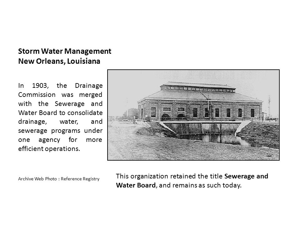 Storm Water Management New Orleans, Louisiana In 1903, the Drainage Commission was merged with the Sewerage and Water Board to consolidate drainage, w