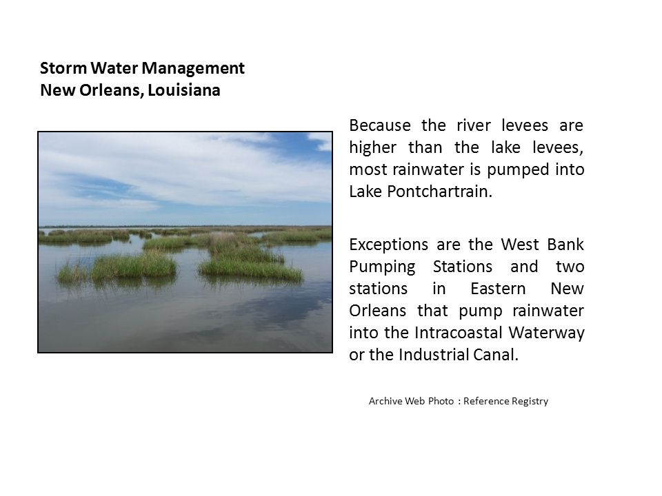 Storm Water Management New Orleans, Louisiana Because the river levees are higher than the lake levees, most rainwater is pumped into Lake Pontchartra