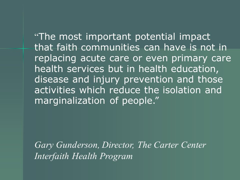 The most important potential impact that faith communities can have is not in replacing acute care or even primary care health services but in health education, disease and injury prevention and those activities which reduce the isolation and marginalization of people. Gary Gunderson, Director, The Carter Center Interfaith Health Program