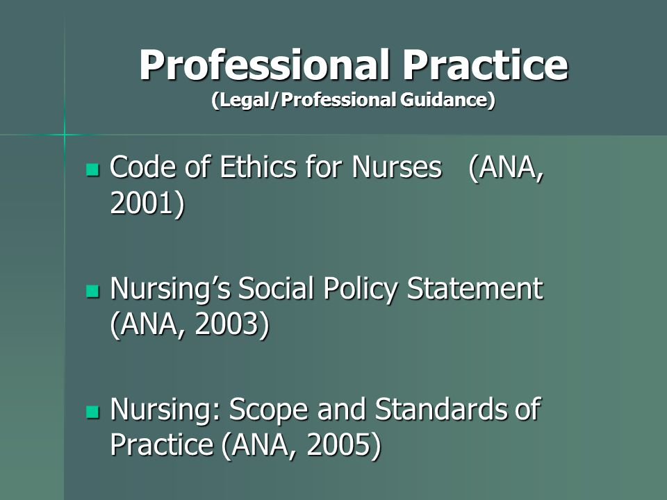 Professional Practice (Legal/Professional Guidance) Code of Ethics for Nurses (ANA, 2001) Code of Ethics for Nurses (ANA, 2001) Nursing's Social Policy Statement (ANA, 2003) Nursing's Social Policy Statement (ANA, 2003) Nursing: Scope and Standards of Practice (ANA, 2005) Nursing: Scope and Standards of Practice (ANA, 2005)