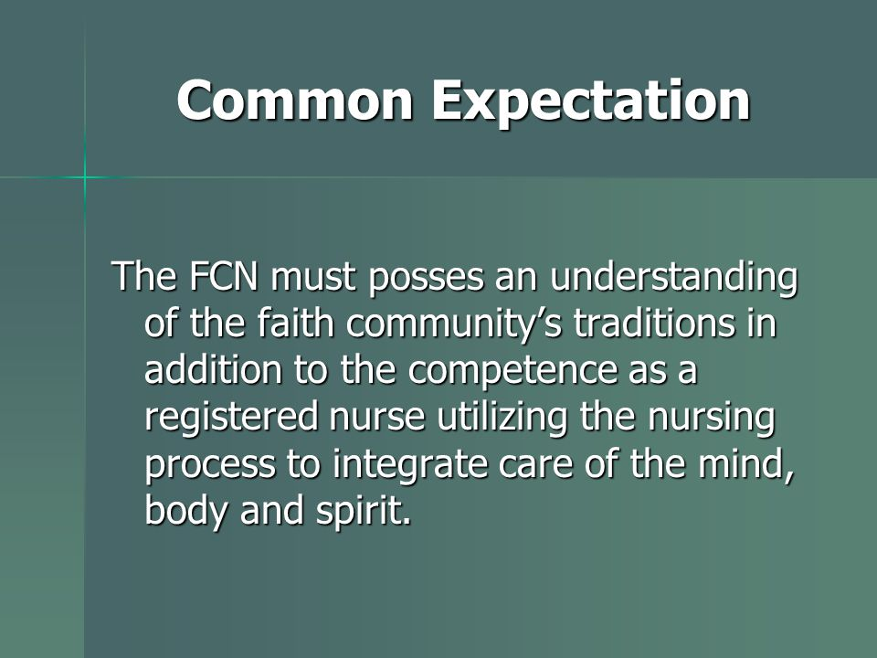 Common Expectation The FCN must posses an understanding of the faith community's traditions in addition to the competence as a registered nurse utilizing the nursing process to integrate care of the mind, body and spirit.