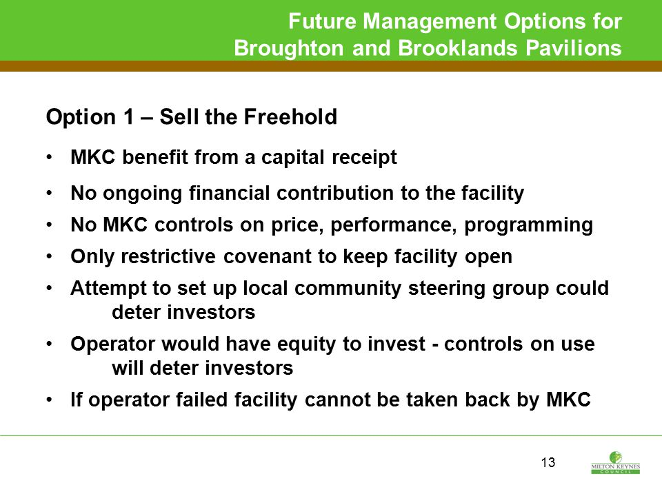 Future Management Options for Broughton and Brooklands Pavilions Option 1 – Sell the Freehold MKC benefit from a capital receipt No ongoing financial contribution to the facility No MKC controls on price, performance, programming Only restrictive covenant to keep facility open Attempt to set up local community steering group could deter investors Operator would have equity to invest - controls on use will deter investors If operator failed facility cannot be taken back by MKC 13