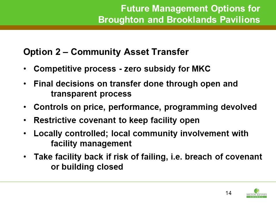 Future Management Options for Broughton and Brooklands Pavilions Option 2 – Community Asset Transfer Competitive process - zero subsidy for MKC Final decisions on transfer done through open and transparent process Controls on price, performance, programming devolved Restrictive covenant to keep facility open Locally controlled; local community involvement with facility management Take facility back if risk of failing, i.e.
