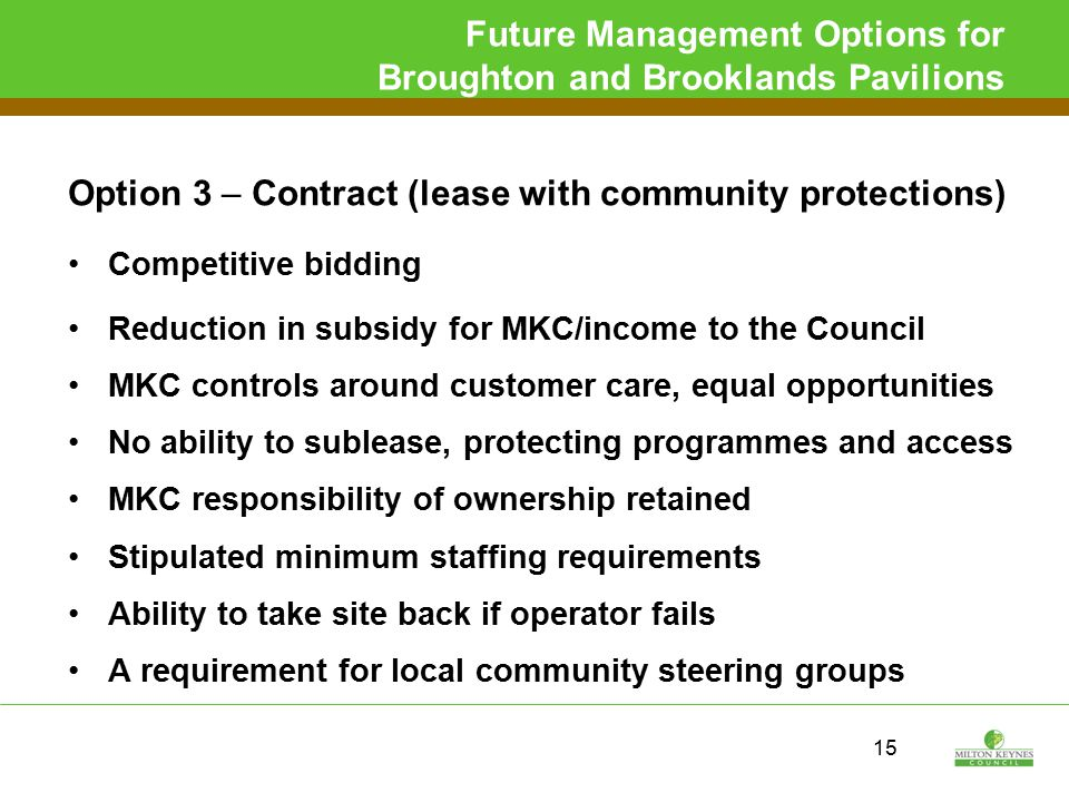 Future Management Options for Broughton and Brooklands Pavilions Option 3 – Contract (lease with community protections) Competitive bidding Reduction in subsidy for MKC/income to the Council MKC controls around customer care, equal opportunities No ability to sublease, protecting programmes and access MKC responsibility of ownership retained Stipulated minimum staffing requirements Ability to take site back if operator fails A requirement for local community steering groups 15