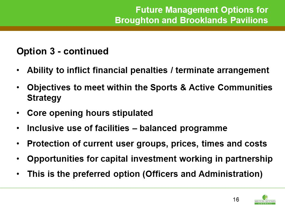 Future Management Options for Broughton and Brooklands Pavilions Option 3 - continued Ability to inflict financial penalties / terminate arrangement Objectives to meet within the Sports & Active Communities Strategy Core opening hours stipulated Inclusive use of facilities – balanced programme Protection of current user groups, prices, times and costs Opportunities for capital investment working in partnership This is the preferred option (Officers and Administration) 16