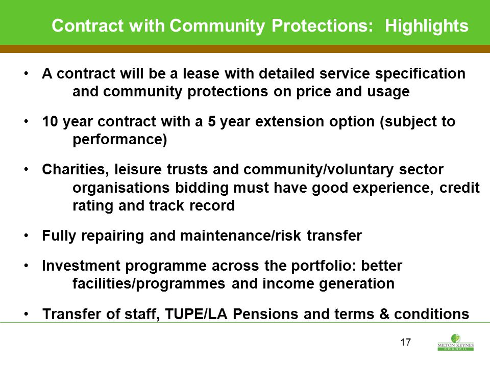 17 Contract with Community Protections: Highlights A contract will be a lease with detailed service specification and community protections on price and usage 10 year contract with a 5 year extension option (subject to performance) Charities, leisure trusts and community/voluntary sector organisations bidding must have good experience, credit rating and track record Fully repairing and maintenance/risk transfer Investment programme across the portfolio: better facilities/programmes and income generation Transfer of staff, TUPE/LA Pensions and terms & conditions