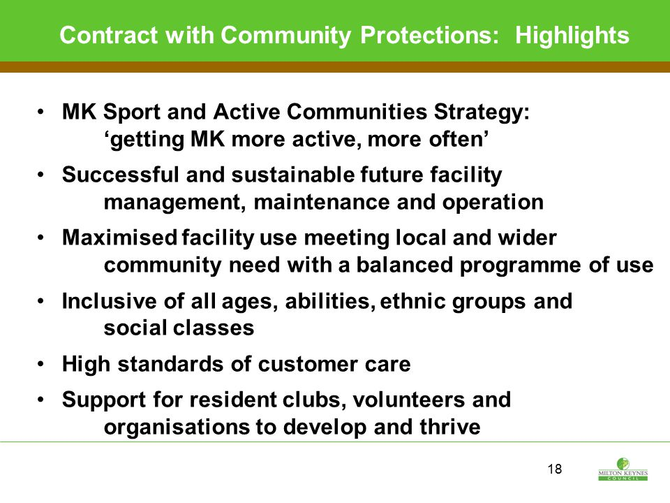 18 Contract with Community Protections: Highlights MK Sport and Active Communities Strategy: 'getting MK more active, more often' Successful and sustainable future facility management, maintenance and operation Maximised facility use meeting local and wider community need with a balanced programme of use Inclusive of all ages, abilities, ethnic groups and social classes High standards of customer care Support for resident clubs, volunteers and organisations to develop and thrive