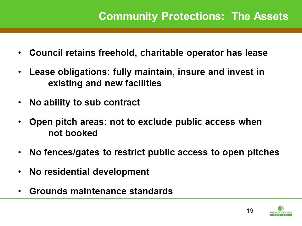 19 Community Protections: The Assets Council retains freehold, charitable operator has lease Lease obligations: fully maintain, insure and invest in existing and new facilities No ability to sub contract Open pitch areas: not to exclude public access when not booked No fences/gates to restrict public access to open pitches No residential development Grounds maintenance standards