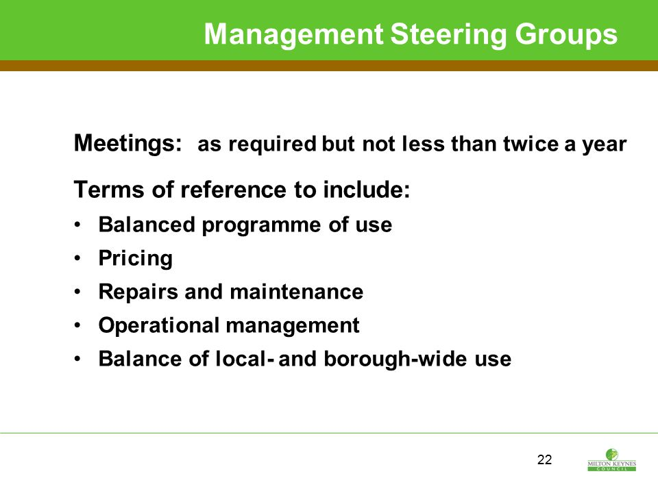 22 Management Steering Groups Meetings: as required but not less than twice a year Terms of reference to include: Balanced programme of use Pricing Repairs and maintenance Operational management Balance of local- and borough-wide use