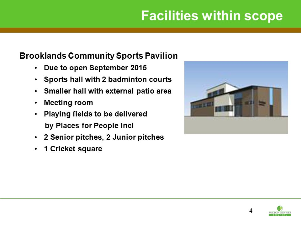 Facilities within scope Brooklands Community Sports Pavilion Due to open September 2015 Sports hall with 2 badminton courts Smaller hall with external patio area Meeting room Playing fields to be delivered by Places for People incl 2 Senior pitches, 2 Junior pitches 1 Cricket square 4