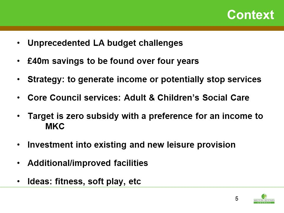Context Unprecedented LA budget challenges £40m savings to be found over four years Strategy: to generate income or potentially stop services Core Council services: Adult & Children's Social Care Target is zero subsidy with a preference for an income to MKC Investment into existing and new leisure provision Additional/improved facilities Ideas: fitness, soft play, etc 5