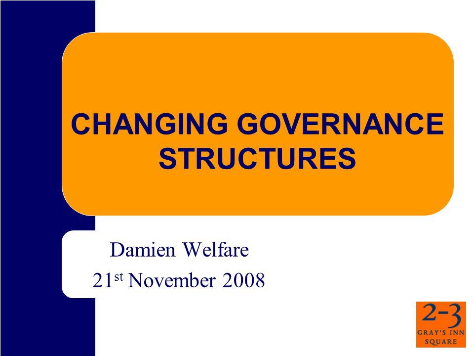 CHANGING GOVERNANCE STRUCTURES Damien Welfare 21 st November 2008