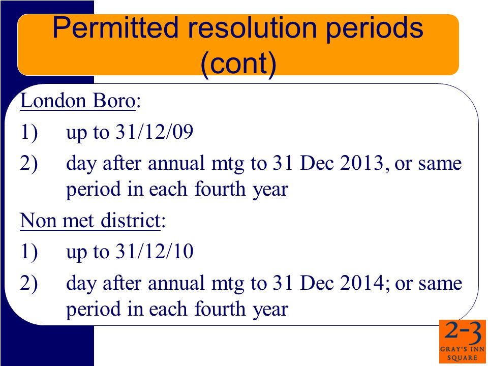 Permitted resolution periods (cont) London Boro: 1) up to 31/12/09 2) day after annual mtg to 31 Dec 2013, or same period in each fourth year Non met district: 1) up to 31/12/10 2) day after annual mtg to 31 Dec 2014; or same period in each fourth year