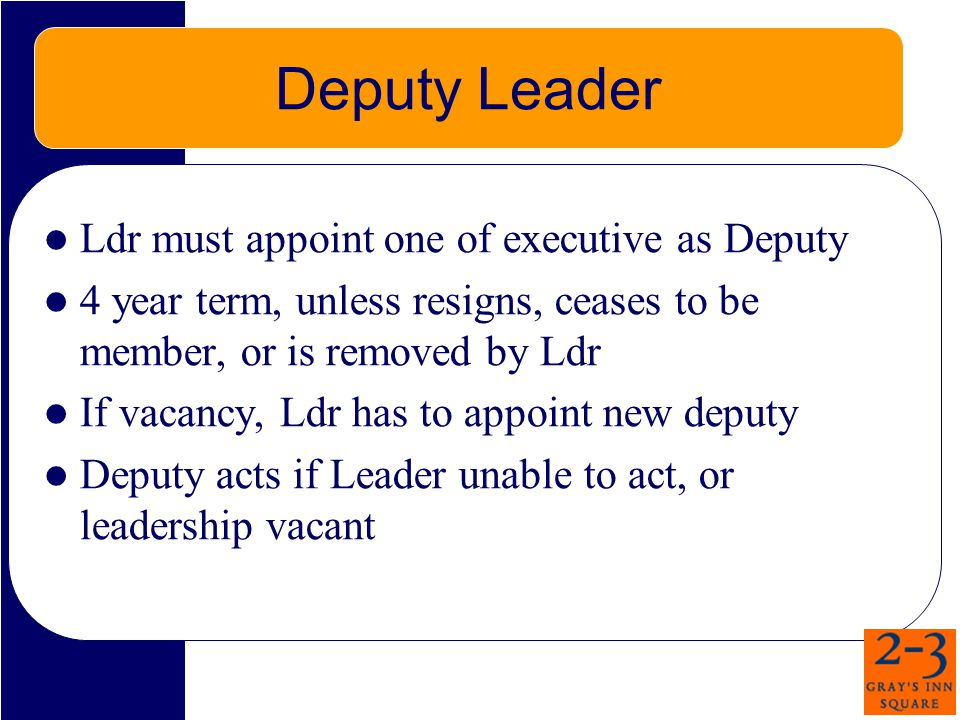 Deputy Leader Ldr must appoint one of executive as Deputy 4 year term, unless resigns, ceases to be member, or is removed by Ldr If vacancy, Ldr has to appoint new deputy Deputy acts if Leader unable to act, or leadership vacant