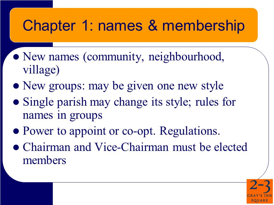 Chapter 1: names & membership New names (community, neighbourhood, village) New groups: may be given one new style Single parish may change its style; rules for names in groups Power to appoint or co-opt.