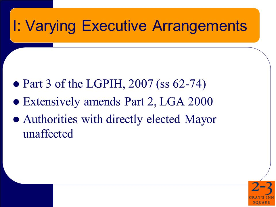 I: Varying Executive Arrangements Part 3 of the LGPIH, 2007 (ss 62-74) Extensively amends Part 2, LGA 2000 Authorities with directly elected Mayor unaffected