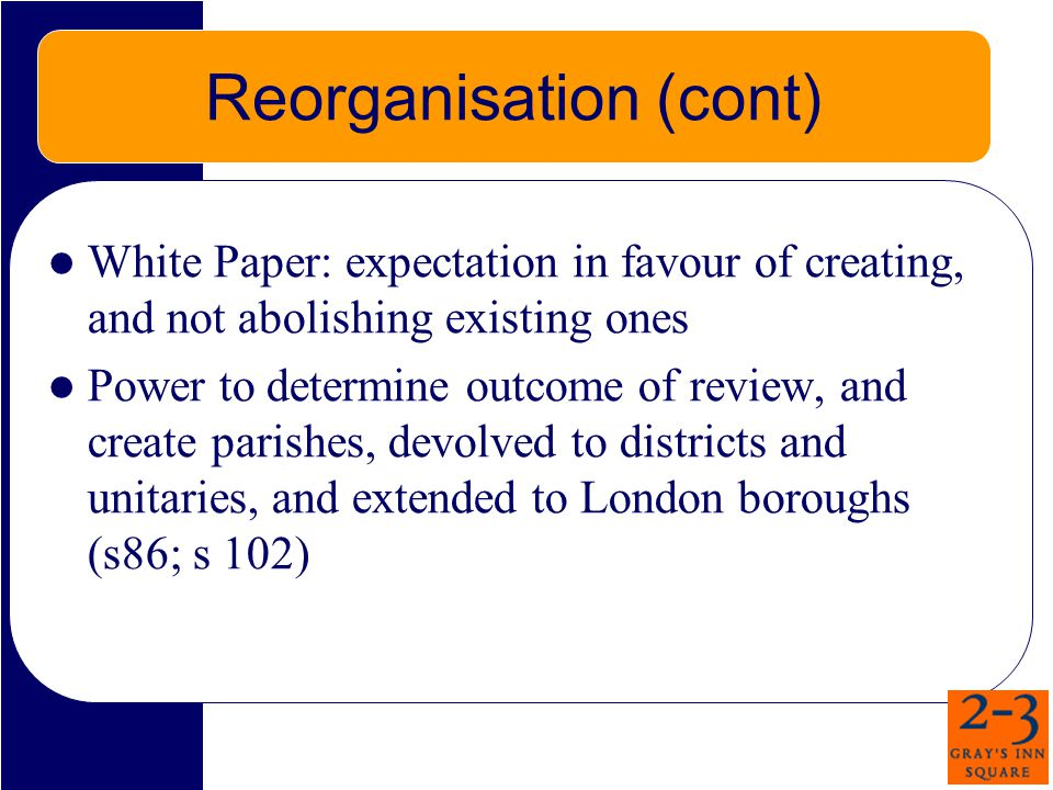 Reorganisation (cont) White Paper: expectation in favour of creating, and not abolishing existing ones Power to determine outcome of review, and create parishes, devolved to districts and unitaries, and extended to London boroughs (s86; s 102)