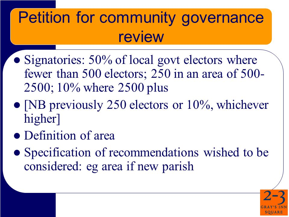 Petition for community governance review Signatories: 50% of local govt electors where fewer than 500 electors; 250 in an area of 500- 2500; 10% where 2500 plus [NB previously 250 electors or 10%, whichever higher] Definition of area Specification of recommendations wished to be considered: eg area if new parish