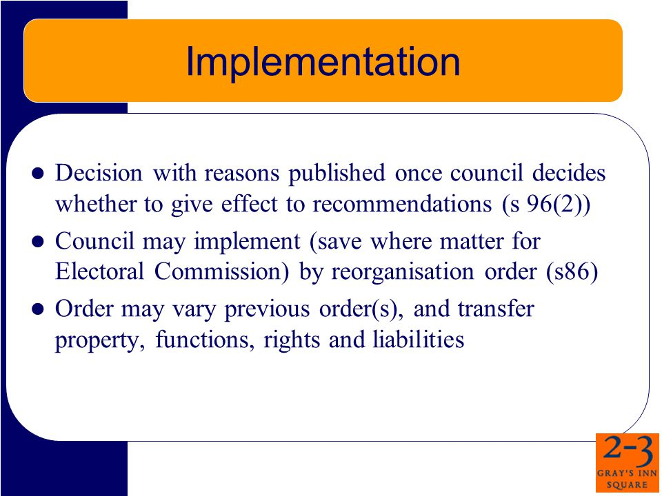 Implementation Decision with reasons published once council decides whether to give effect to recommendations (s 96(2)) Council may implement (save where matter for Electoral Commission) by reorganisation order (s86) Order may vary previous order(s), and transfer property, functions, rights and liabilities