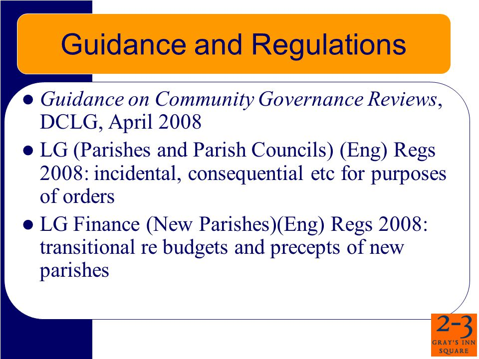 Guidance and Regulations Guidance on Community Governance Reviews, DCLG, April 2008 LG (Parishes and Parish Councils) (Eng) Regs 2008: incidental, consequential etc for purposes of orders LG Finance (New Parishes)(Eng) Regs 2008: transitional re budgets and precepts of new parishes