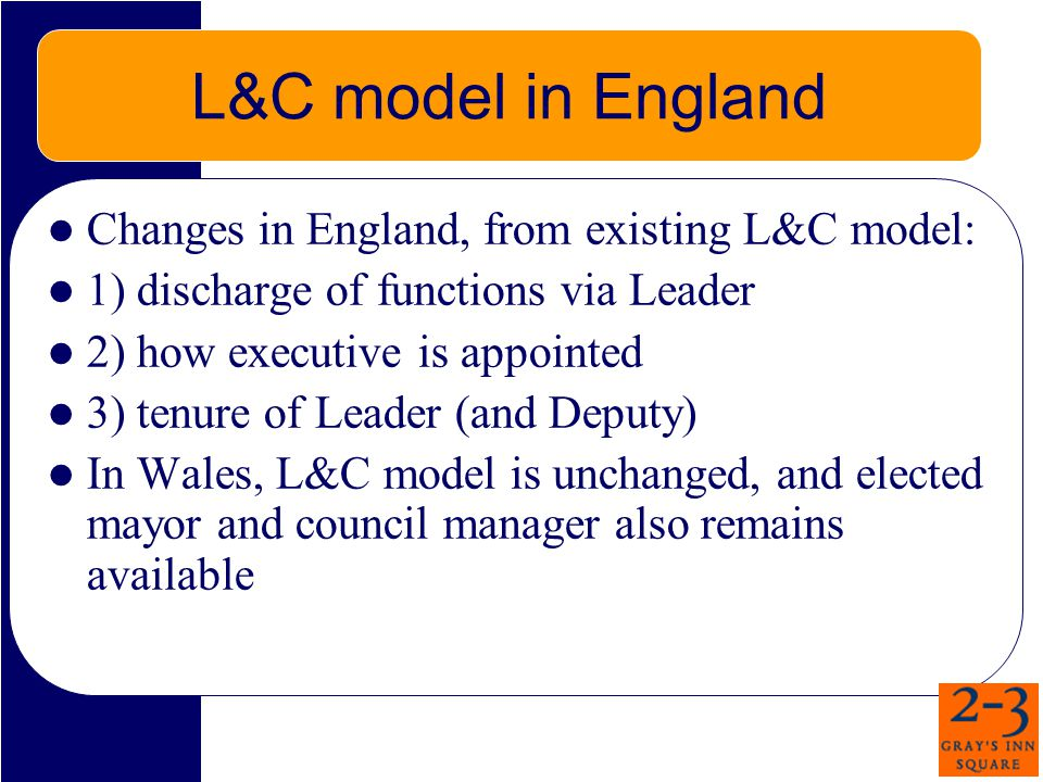 L&C model in England Changes in England, from existing L&C model: 1) discharge of functions via Leader 2) how executive is appointed 3) tenure of Leader (and Deputy) In Wales, L&C model is unchanged, and elected mayor and council manager also remains available
