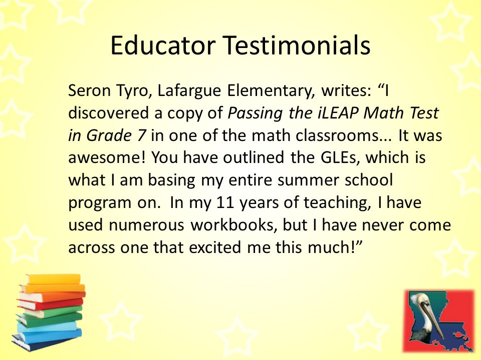 Educator Testimonials Seron Tyro, Lafargue Elementary, writes: I discovered a copy of Passing the iLEAP Math Test in Grade 7 in one of the math classrooms...