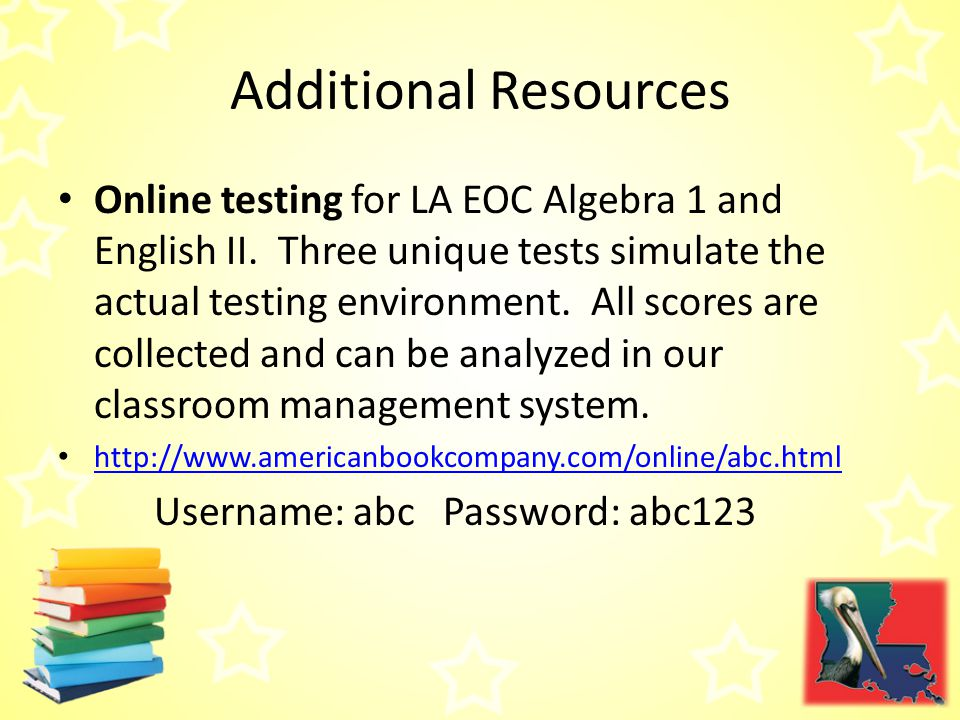 Additional Resources Online testing for LA EOC Algebra 1 and English II.