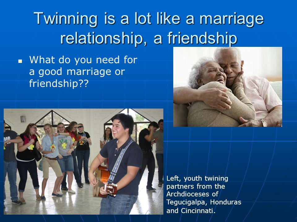 Twinning is a lot like a marriage relationship, a friendship What do you need for a good marriage or friendship?? Left, youth twining partners from th