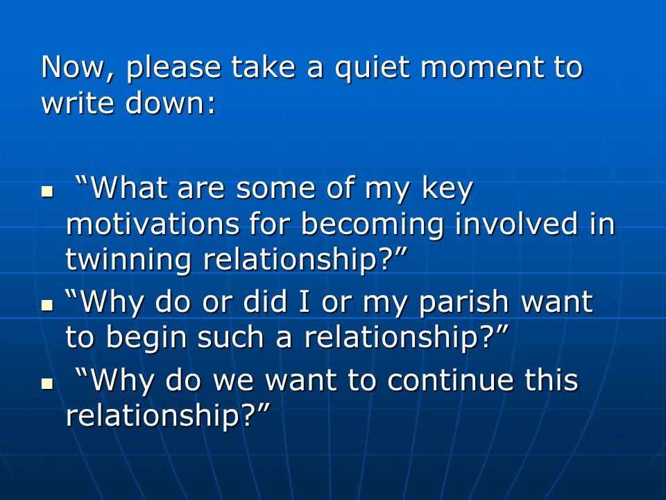 """Now, please take a quiet moment to write down: """"What are some of my key motivations for becoming involved in twinning relationship?"""" """"What are some of"""