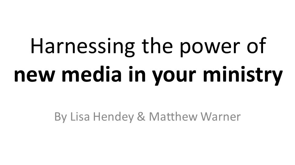 Harnessing the power of new media in your ministry By Lisa Hendey & Matthew Warner