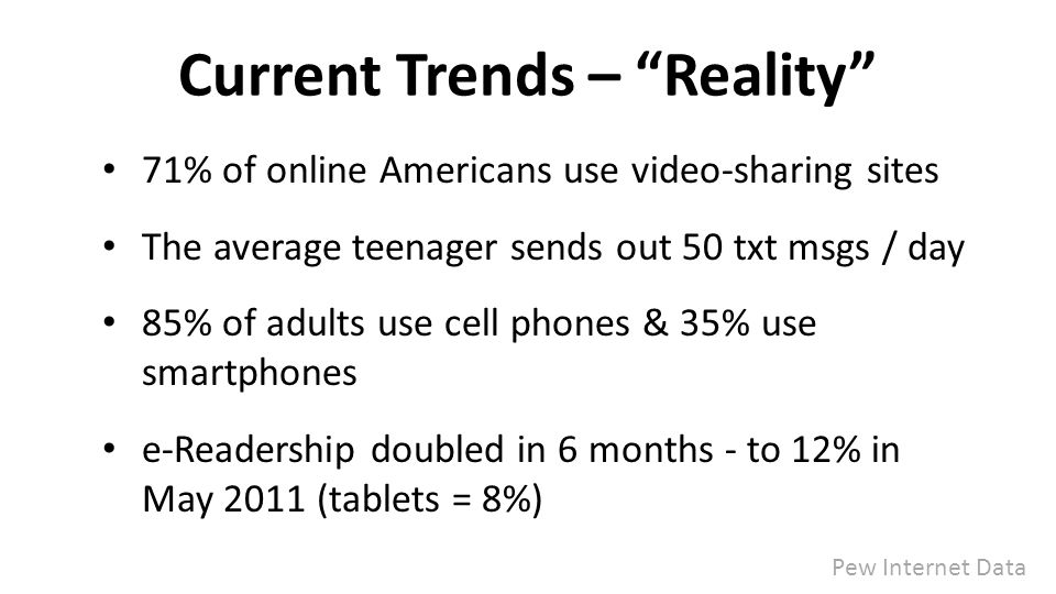 Current Trends – Reality 71% of online Americans use video-sharing sites The average teenager sends out 50 txt msgs / day 85% of adults use cell phones & 35% use smartphones e-Readership doubled in 6 months - to 12% in May 2011 (tablets = 8%) Pew Internet Data