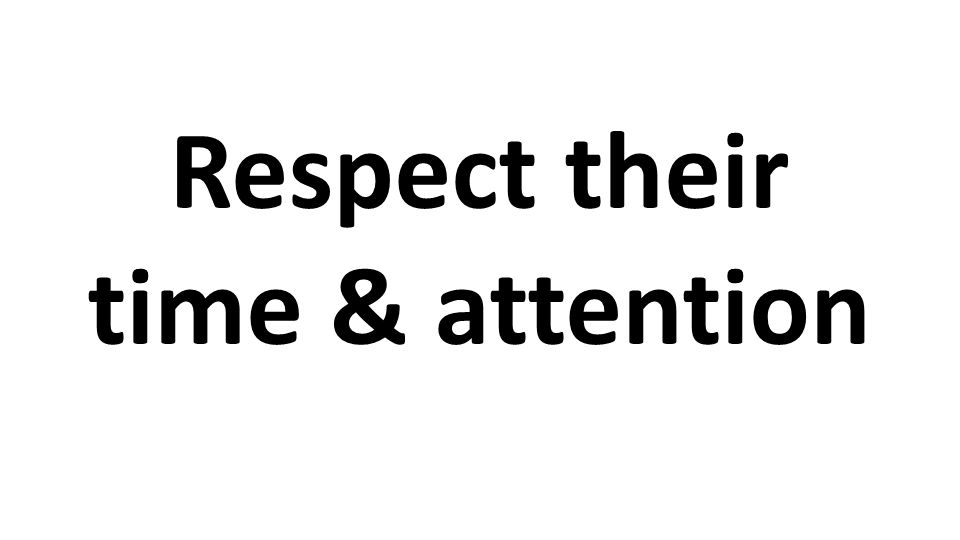 Respect their time & attention