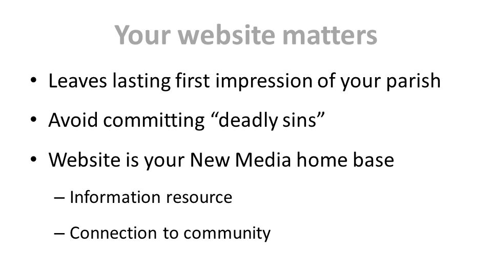 Your website matters Leaves lasting first impression of your parish Avoid committing deadly sins Website is your New Media home base – Information resource – Connection to community